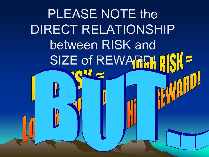 PLEASE NOTE the DIRECT RELATIONSHIP between RISK and SIZE of REWARD!