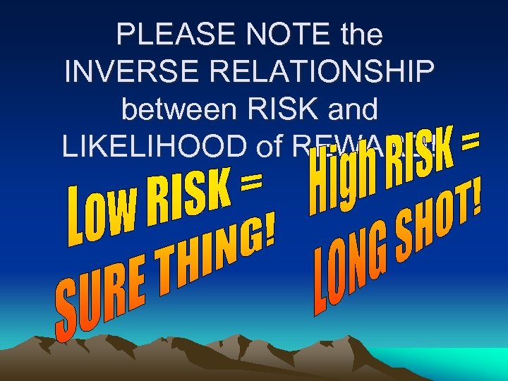 PLEASE NOTE the INVERSE RELATIONSHIP between RISK and LIKELIHOOD of REWARD!