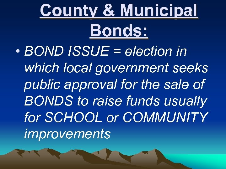 County & Municipal Bonds: • BOND ISSUE = election in which local government seeks