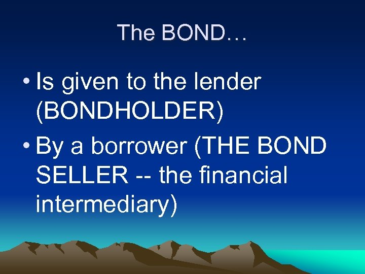 The BOND… • Is given to the lender (BONDHOLDER) • By a borrower (THE