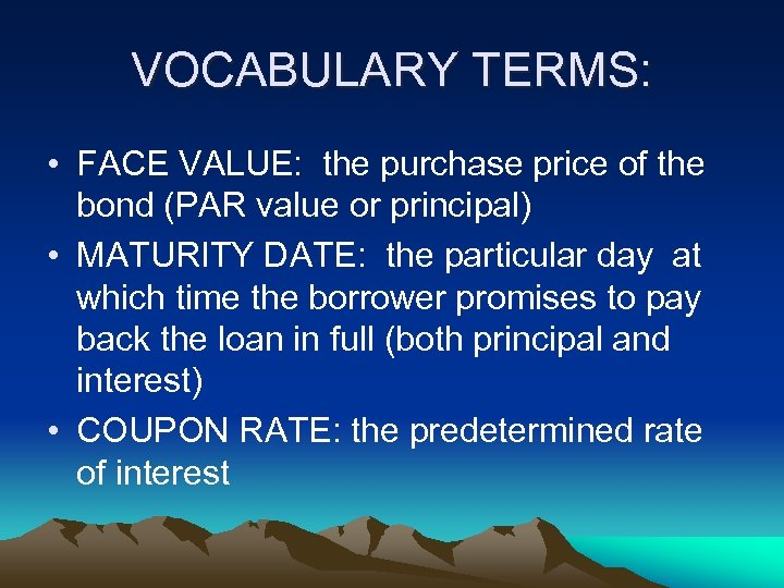VOCABULARY TERMS: • FACE VALUE: the purchase price of the bond (PAR value or