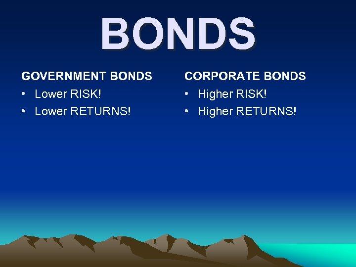 BONDS GOVERNMENT BONDS CORPORATE BONDS • Lower RISK! • Lower RETURNS! • Higher RISK!