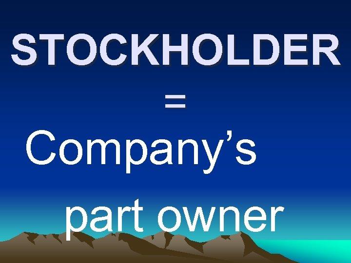STOCKHOLDER = Company's part owner