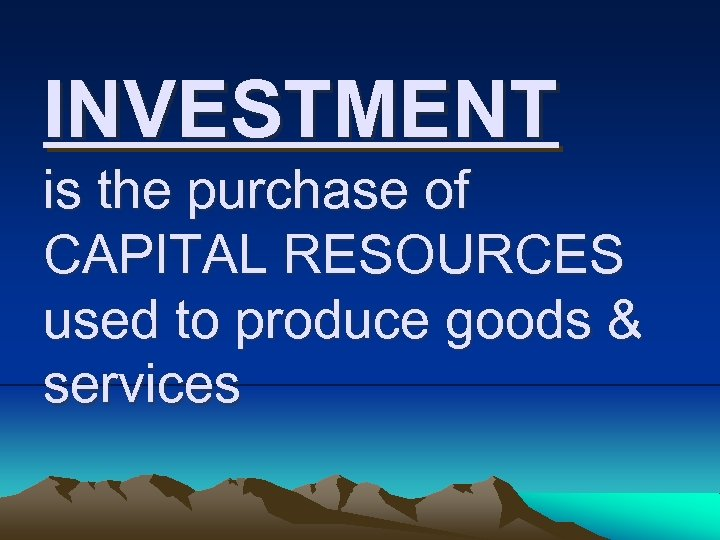 INVESTMENT is the purchase of CAPITAL RESOURCES used to produce goods & services