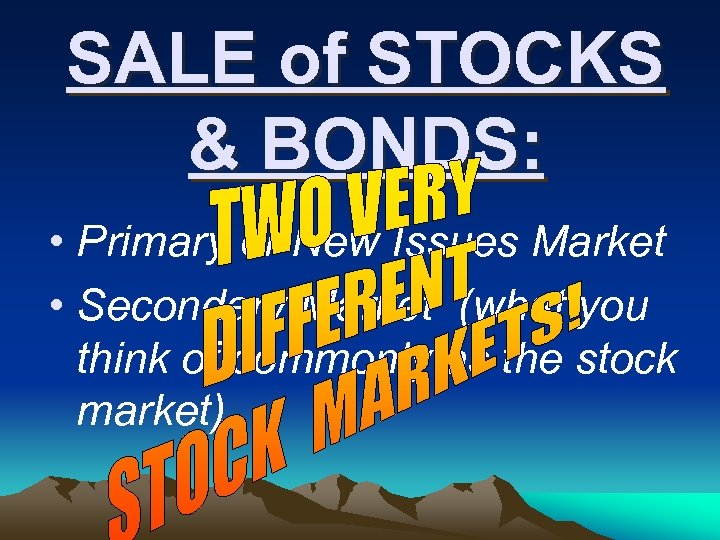 SALE of STOCKS & BONDS: • Primary or New Issues Market • Secondary Market