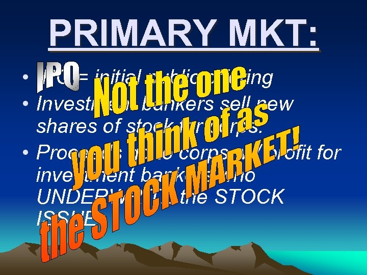 PRIMARY MKT: • IPO = initial public offering • Investment bankers sell new shares