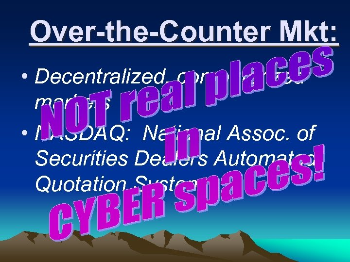 Over-the-Counter Mkt: • Decentralized, computerized markets • NASDAQ: National Assoc. of Securities Dealers Automated