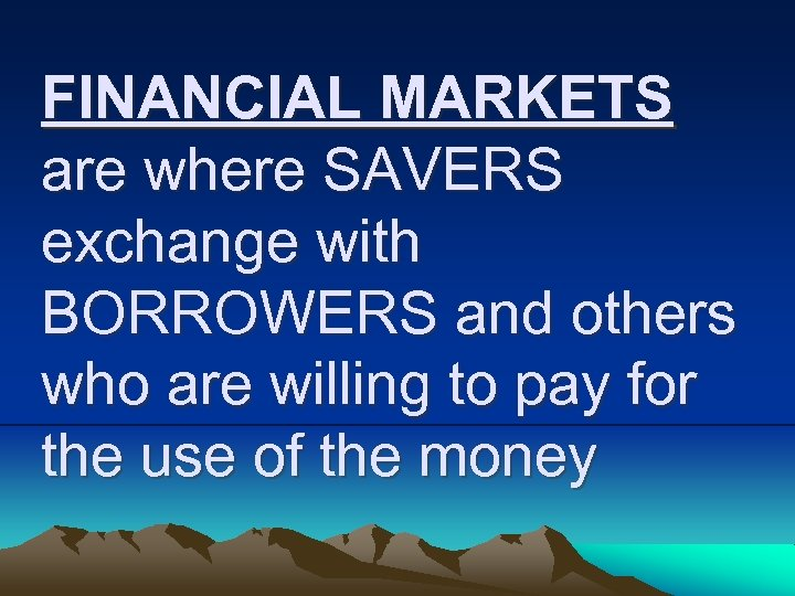 FINANCIAL MARKETS are where SAVERS exchange with BORROWERS and others who are willing to