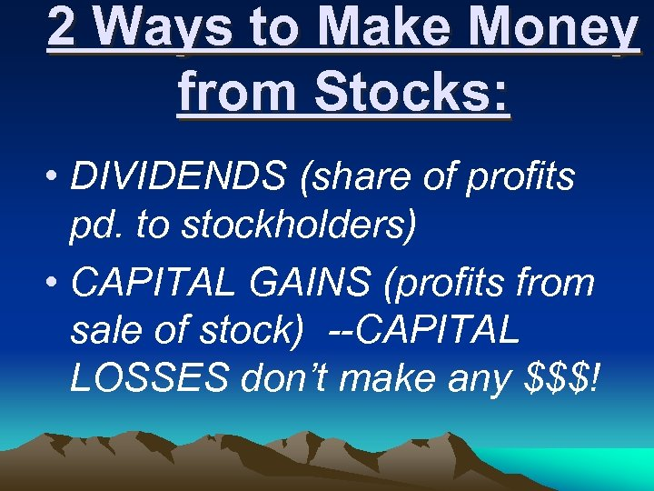 2 Ways to Make Money from Stocks: • DIVIDENDS (share of profits pd. to