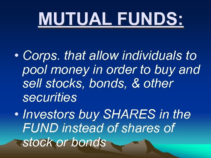 MUTUAL FUNDS: • Corps. that allow individuals to pool money in order to buy
