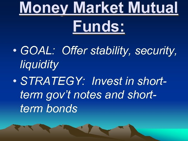 Money Market Mutual Funds: • GOAL: Offer stability, security, liquidity • STRATEGY: Invest in
