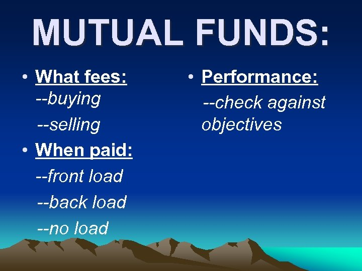 MUTUAL FUNDS: • What fees: --buying --selling • When paid: --front load --back load