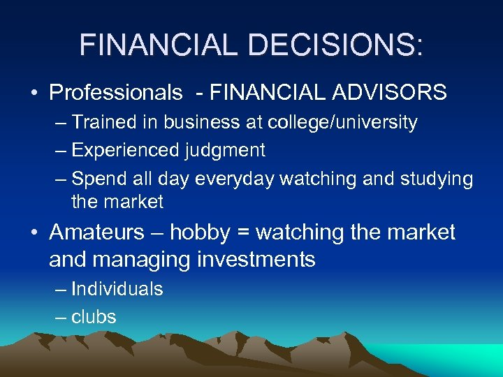 FINANCIAL DECISIONS: • Professionals - FINANCIAL ADVISORS – Trained in business at college/university –