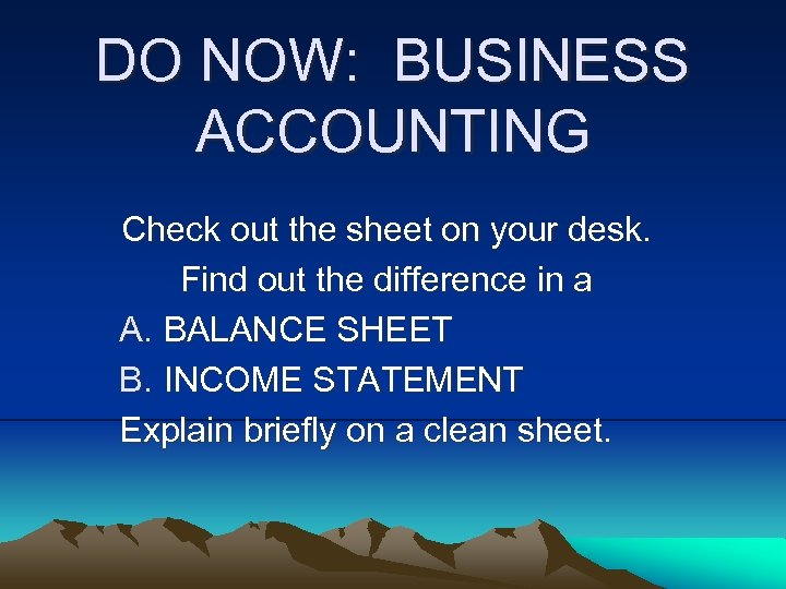 DO NOW: BUSINESS ACCOUNTING Check out the sheet on your desk. Find out the