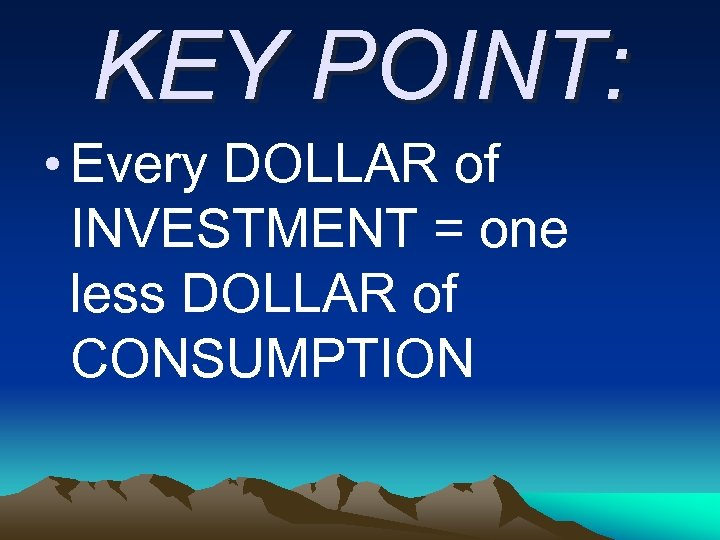 KEY POINT: • Every DOLLAR of INVESTMENT = one less DOLLAR of CONSUMPTION