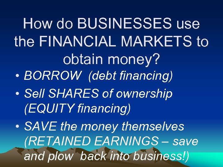 How do BUSINESSES use the FINANCIAL MARKETS to obtain money? • BORROW (debt financing)