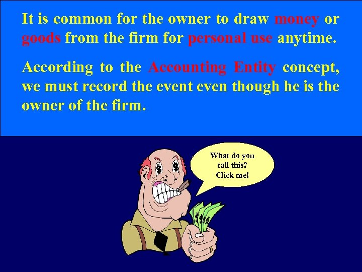 It is common for the owner to draw money or goods from the firm