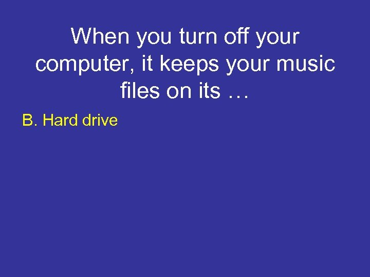When you turn off your computer, it keeps your music files on its …