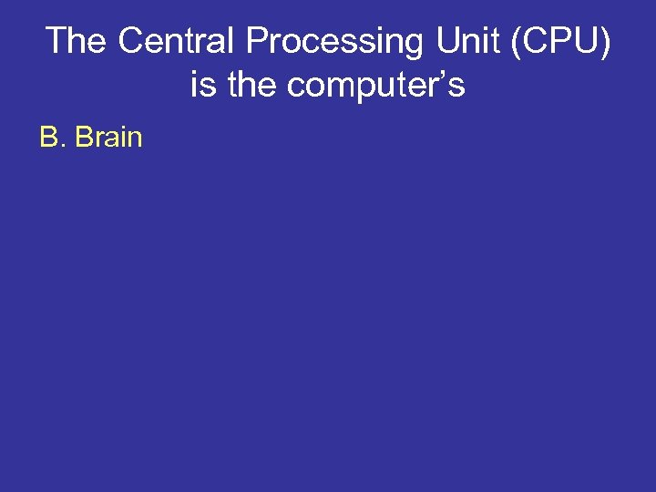 The Central Processing Unit (CPU) is the computer's B. Brain