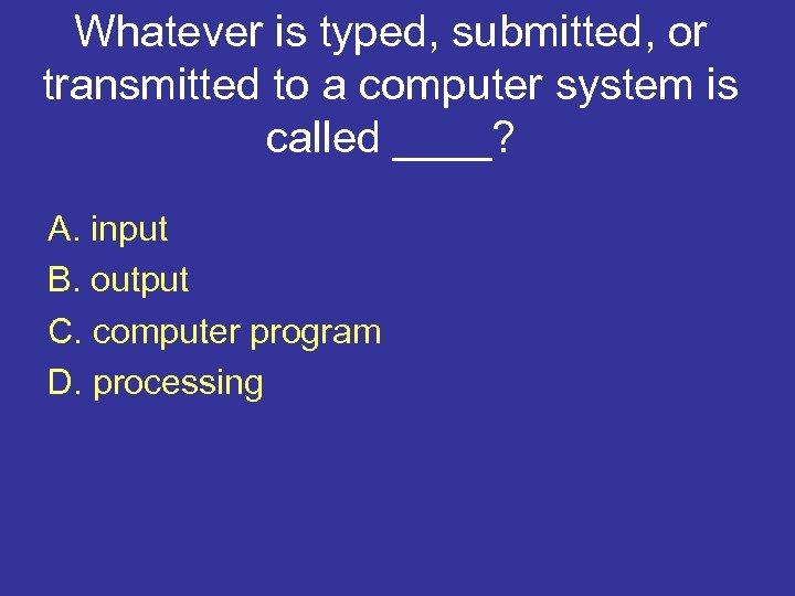 Whatever is typed, submitted, or transmitted to a computer system is called ____? A.