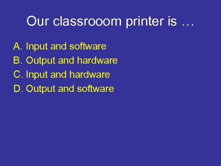 Our classrooom printer is … A. Input and software B. Output and hardware C.
