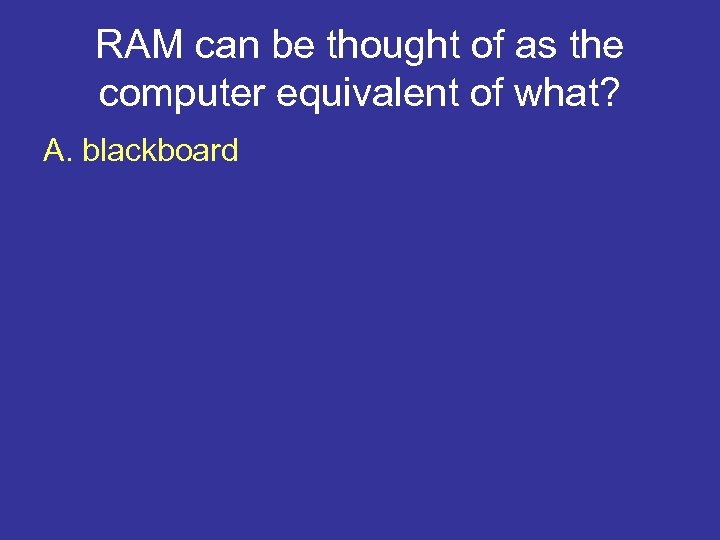 RAM can be thought of as the computer equivalent of what? A. blackboard