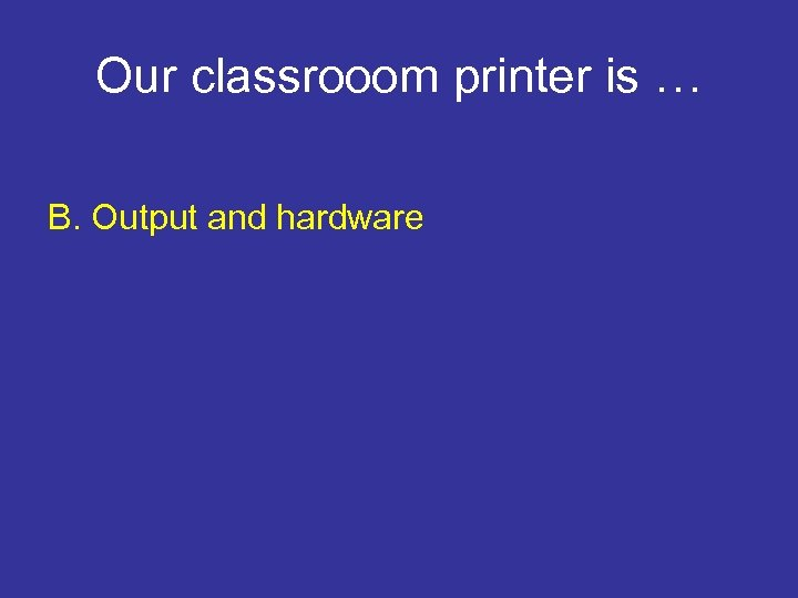 Our classrooom printer is … B. Output and hardware