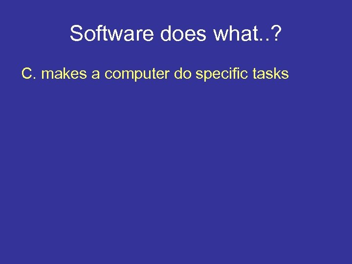 Software does what. . ? C. makes a computer do specific tasks