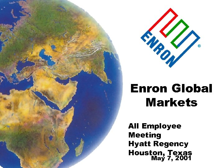 ® Enron Global Markets All Employee Meeting Hyatt Regency Houston, Texas May 7, 2001