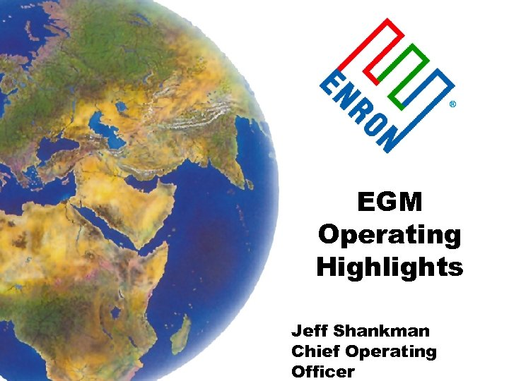 ® EGM Operating Highlights Jeff Shankman Chief Operating Officer