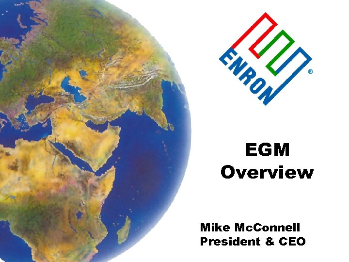 ® EGM Overview Mike Mc. Connell President & CEO
