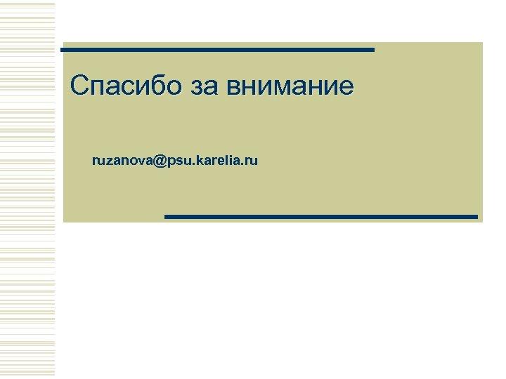 Спасибо за внимание ruzanova@psu. karelia. ru