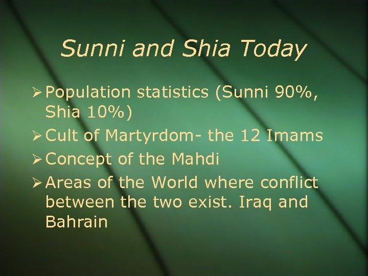 Sunni and Shia Today Population statistics (Sunni 90%, Shia 10%) Cult of Martyrdom- the