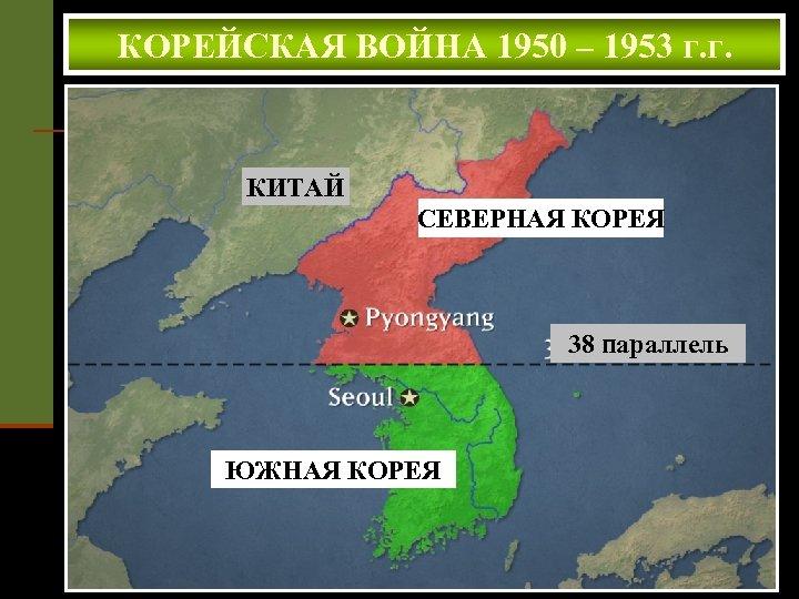 КОРЕЙСКАЯ ВОЙНА 1950 – 1953 г. г. КИТАЙ СЕВЕРНАЯ КОРЕЯ 38 параллель ЮЖНАЯ КОРЕЯ