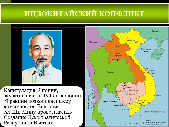 ИНДОКИТАЙСКИЙ КОНФЛИКТ Капитуляция Японии, захватившей в 1940 г. колонии, Франции позволила лидеру коммунистов Вьетнама