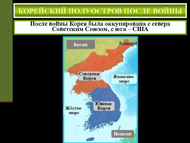 КОРЕЙСКИЙ ПОЛУОСТРОВ ПОСЛЕ ВОЙНЫ После войны Корея была оккупирована с севера Советским Союзом, с