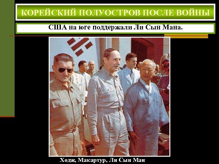 КОРЕЙСКИЙ ПОЛУОСТРОВ ПОСЛЕ ВОЙНЫ США на юге поддержали Ли Сын Мана. Ходж, Макартур, Ли