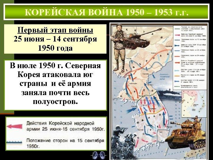 КОРЕЙСКАЯ ВОЙНА 1950 – 1953 г. г. Первый этап войны 25 июня – 14