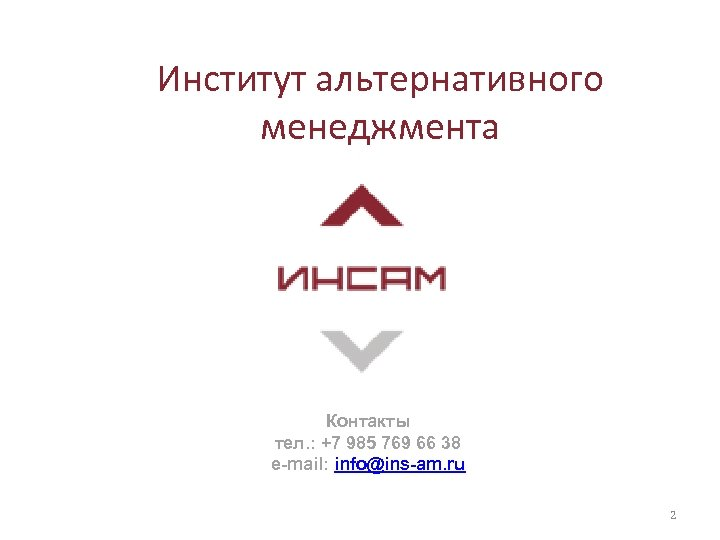 Институт альтернативного менеджмента Контакты тел. : +7 985 769 66 38 e-mail: info@ins-am. ru