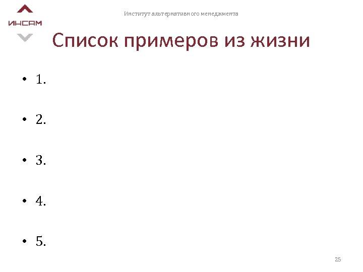Институт альтернативного менеджмента Список примеров из жизни • 1. • 2. • 3. •