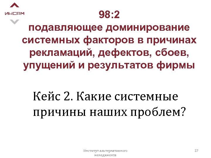 98: 2 подавляющее доминирование системных факторов в причинах рекламаций, дефектов, сбоев, упущений и результатов