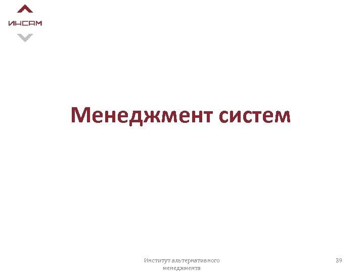 Менеджмент систем Институт альтернативного менеджмента 39
