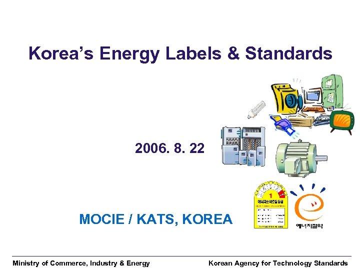 Korea's Energy Labels & Standards 2006. 8. 22 MOCIE / KATS, KOREA Ministry of