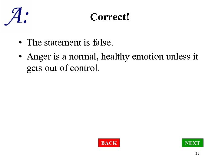 Correct! • The statement is false. • Anger is a normal, healthy emotion unless