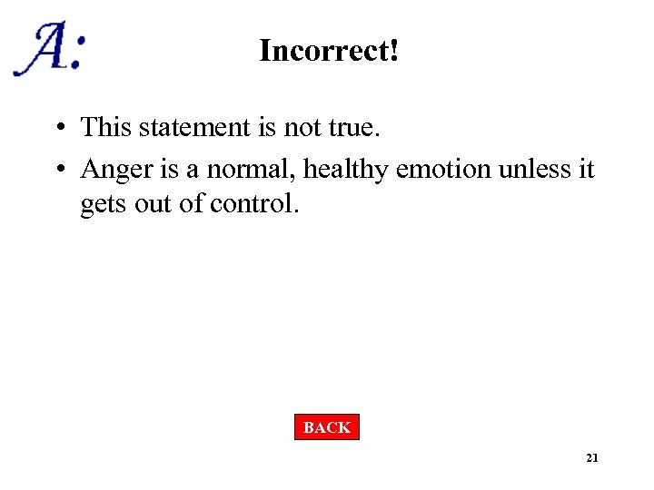 Incorrect! • This statement is not true. • Anger is a normal, healthy emotion