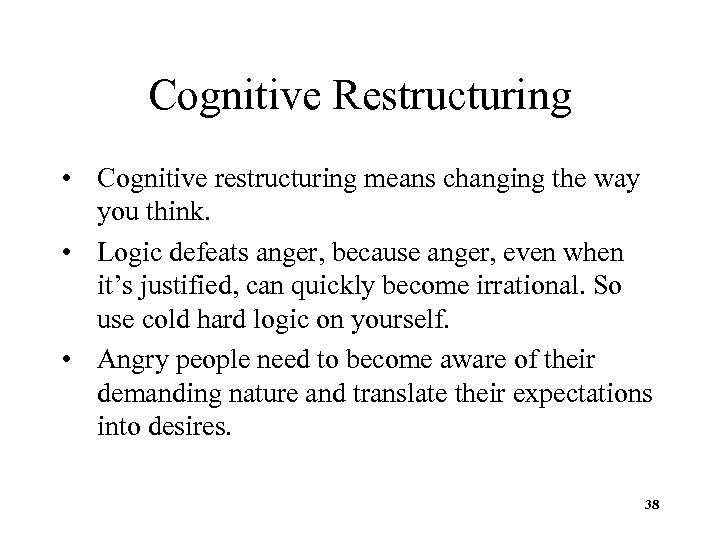 Cognitive Restructuring • Cognitive restructuring means changing the way you think. • Logic defeats