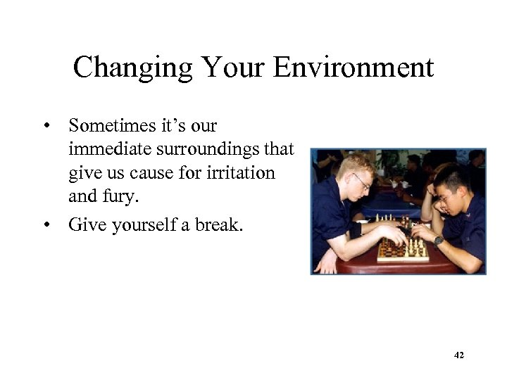 Changing Your Environment • Sometimes it's our immediate surroundings that give us cause for