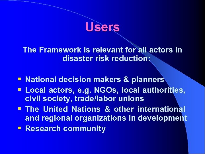 Users The Framework is relevant for all actors in disaster risk reduction: § National