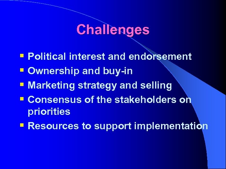 Challenges § Political interest and endorsement § Ownership and buy-in § Marketing strategy and