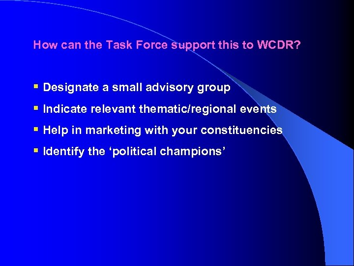 How can the Task Force support this to WCDR? § Designate a small advisory